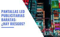 Pantallas LED Publicitarias Baratas ¿Hay Riesgos